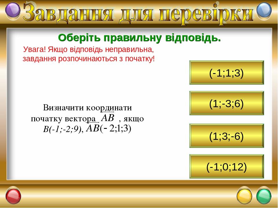 (1;-3;6) Оберіть правильну відповідь. Увага! Якщо відповідь неправильна, завдання розпочинаються з початку! (-1;1;3) (1;3;-6) (-1;0;12)