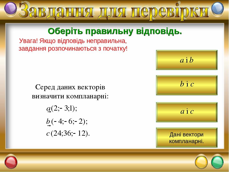 Оберіть правильну відповідь. Увага! Якщо відповідь неправильна, завдання розпочинаються з початку! Серед даних векторів визначити компланарні: Дані...