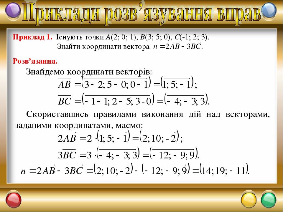 Розв'язання. Знайдемо координати векторів: Скориставшись правилами виконання дій над векторами, заданими координатами, маємо:
