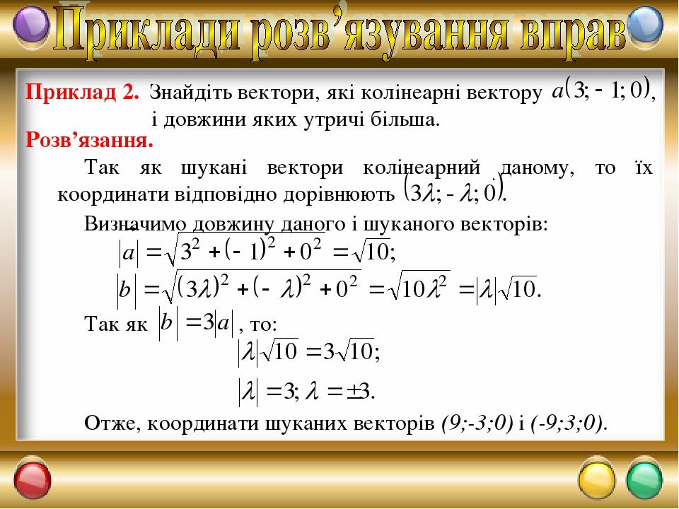 Отже, координати шуканих векторів (9;-3;0) і (-9;3;0). Розв'язання. Визначимо довжину даного і шуканого векторів: