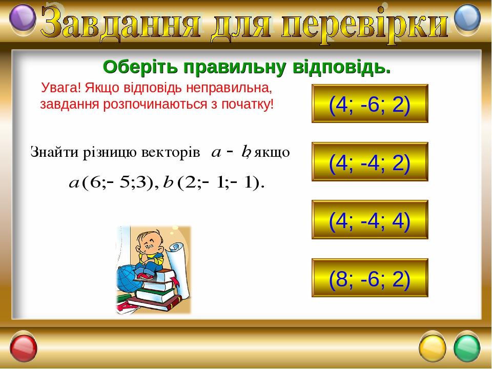 (4; -6; 2) (4; -4; 2) (4; -4; 4) (8; -6; 2) Оберіть правильну відповідь. Увага! Якщо відповідь неправильна, завдання розпочинаються з початку!