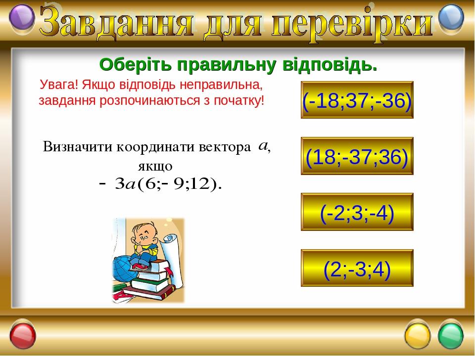(-18;37;-36) (18;-37;36) (-2;3;-4) (2;-3;4) Оберіть правильну відповідь. Увага! Якщо відповідь неправильна, завдання розпочинаються з початку!