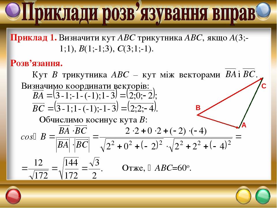 Приклад 1. Визначити кут АВС трикутника АВС, якщо А(3;-1;1), В(1;-1;3), С(3;1;-1). Розв'язання. Обчислимо косинус кута В: Отже, АВС=60о.