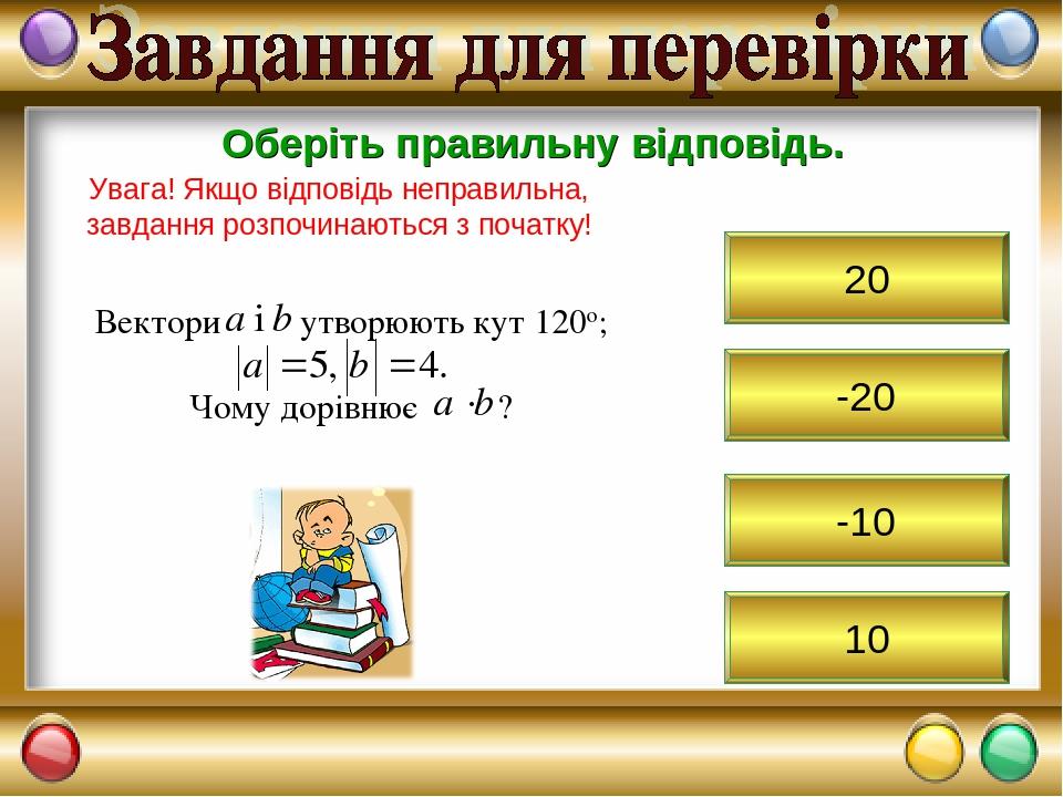 -20 Оберіть правильну відповідь. Увага! Якщо відповідь неправильна, завдання розпочинаються з початку! 20 -10 10
