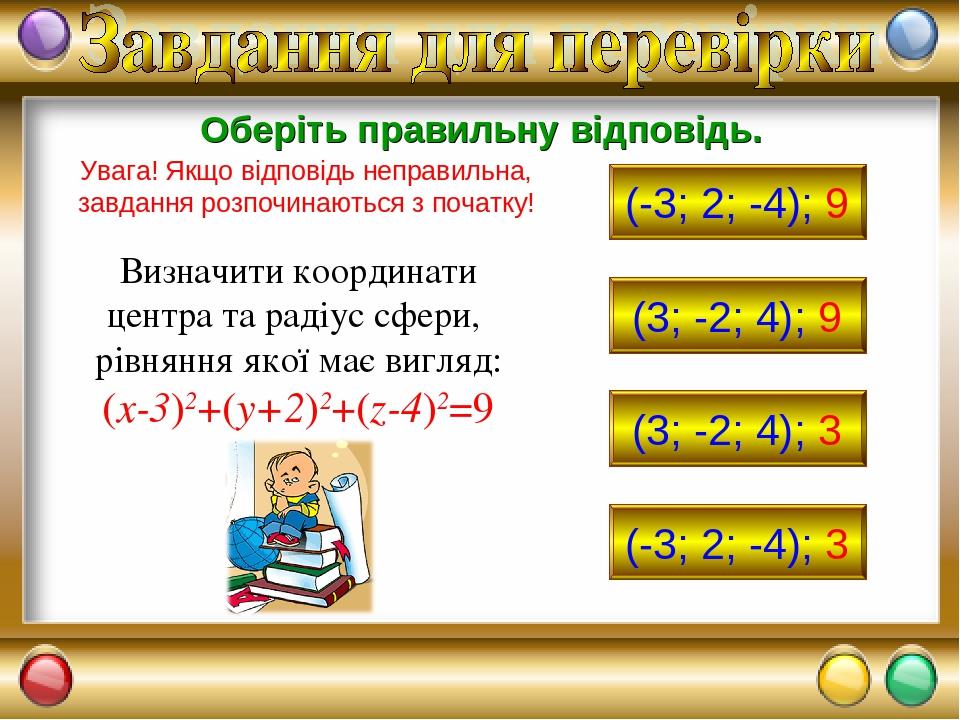 Визначити координати центра та радіус сфери, рівняння якої має вигляд: (x-3)2+(y+2)2+(z-4)2=9 (-3; 2; -4); 9 (3; -2; 4); 9 (3; -2; 4); 3 (-3; 2; -4...