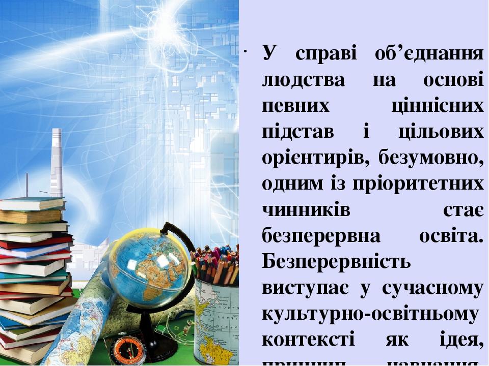 У справі об'єднання людства на основі певних ціннісних підстав і цільових орієнтирів, безумовно, одним із пріоритетних чинників стає безперервна ос...