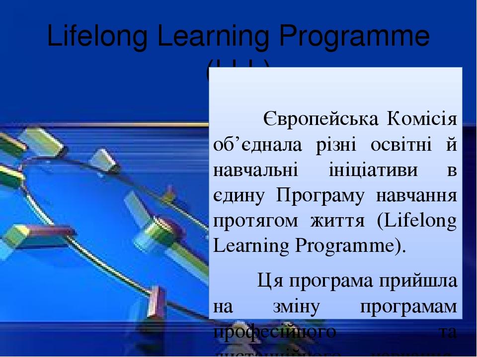 Lifelong Learning Programme (LLL) Європейська Комісія об'єднала різні освітні й навчальні ініціативи в єдину Програму навчання протягом життя (Life...