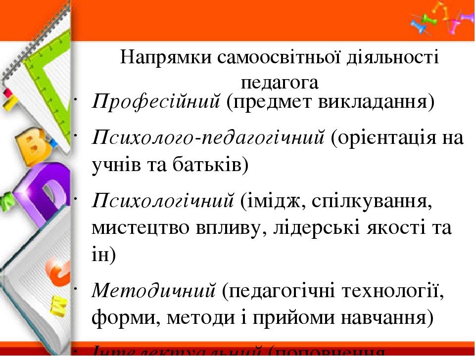 Напрямки самоосвітньої діяльності педагога Професійний (предмет викладання) Психолого-педагогічний (орієнтація на учнів та батьків) Психологічний (...