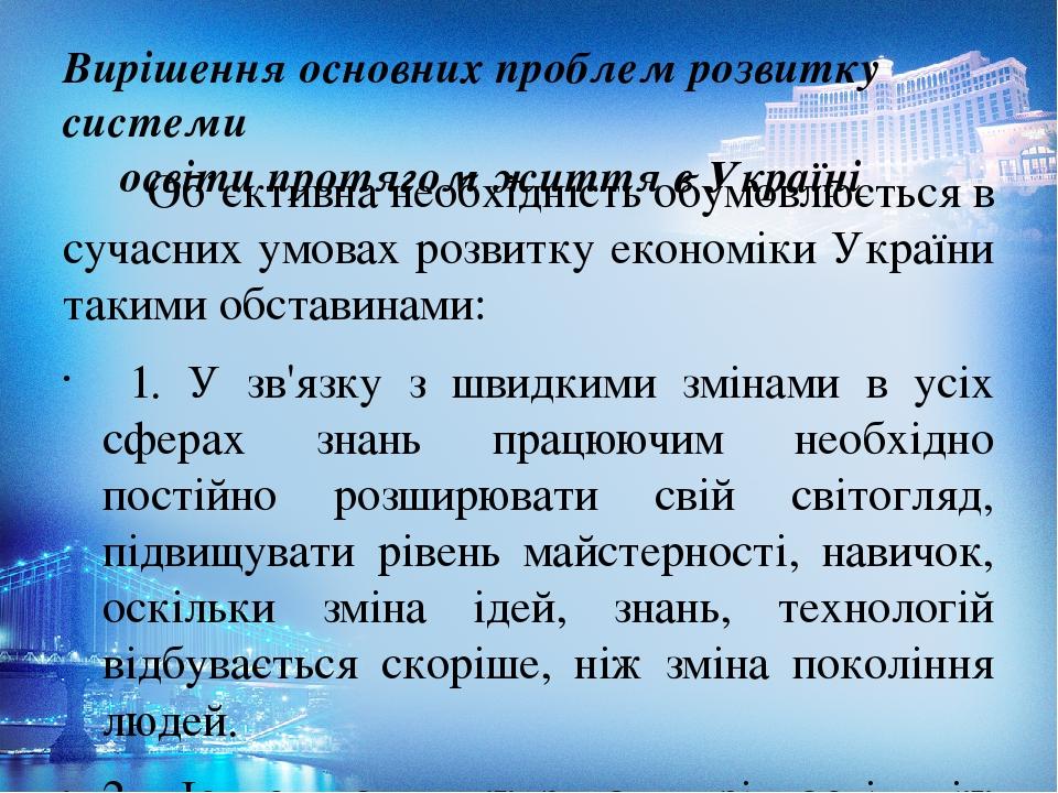 Вирішення основних проблем розвитку системи освіти протягом життя в Україні Об'єктивна необхідність обумовлюється в сучасних умовах розвитку економ...