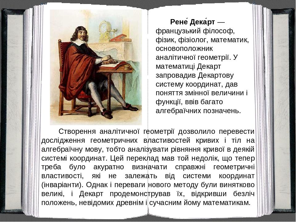 Рене́ Дека́рт — французький філософ, фізик, фізіолог, математик, основоположник аналітичної геометрії. У математиці Декарт запровадив Декартову сис...