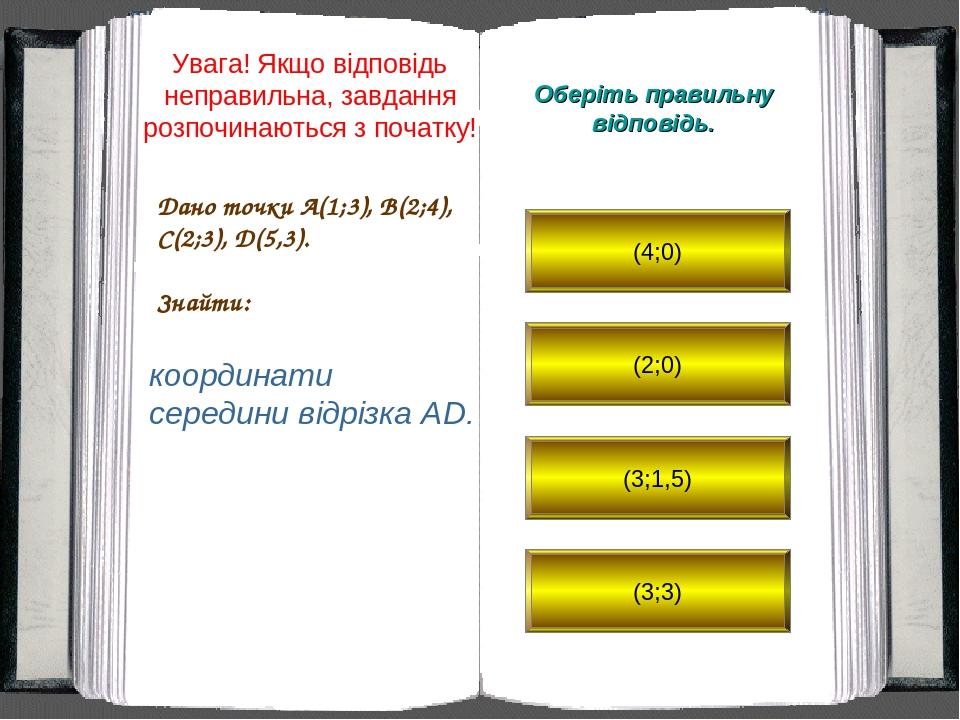 Дано точки A(1;3), B(2;4), C(2;3), D(5,3). Знайти: Оберіть правильну відповідь. координати середини відрізка AD. (4;0) (2;0) (3;1,5) (3;3) Увага! Я...
