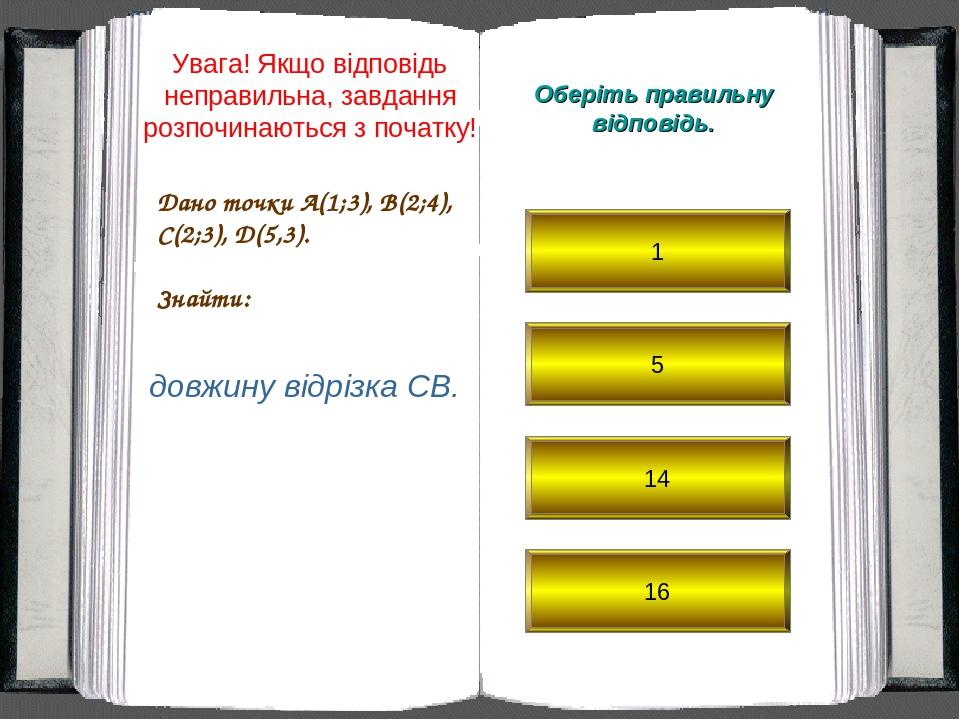 Дано точки A(1;3), B(2;4), C(2;3), D(5,3). Знайти: Оберіть правильну відповідь. довжину відрізка CB. 1 5 14 16 Увага! Якщо відповідь неправильна, з...