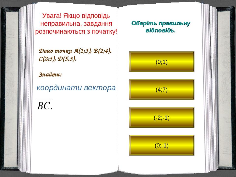 Дано точки A(1;3), B(2;4), C(2;3), D(5,3). Знайти: Оберіть правильну відповідь. координати вектора (0;1) (4;7) (-2;-1) (0;-1) Увага! Якщо відповідь...