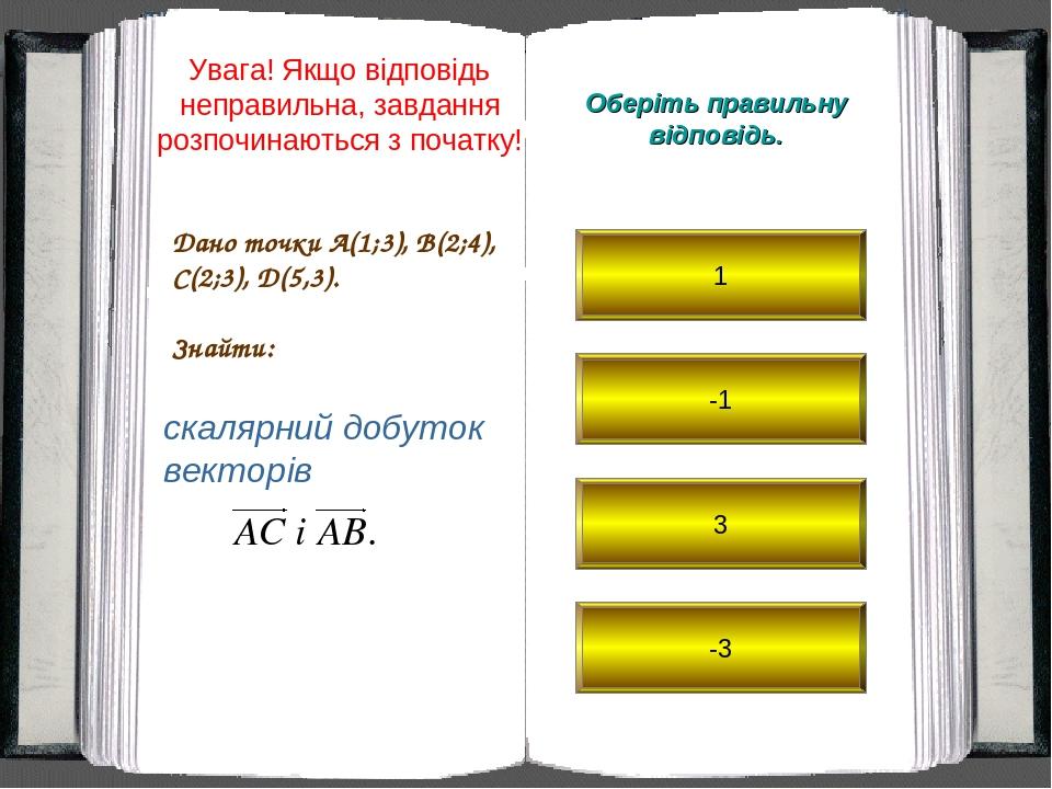 Дано точки A(1;3), B(2;4), C(2;3), D(5,3). Знайти: Оберіть правильну відповідь. скалярний добуток векторів 1 -1 3 -3 Увага! Якщо відповідь неправил...