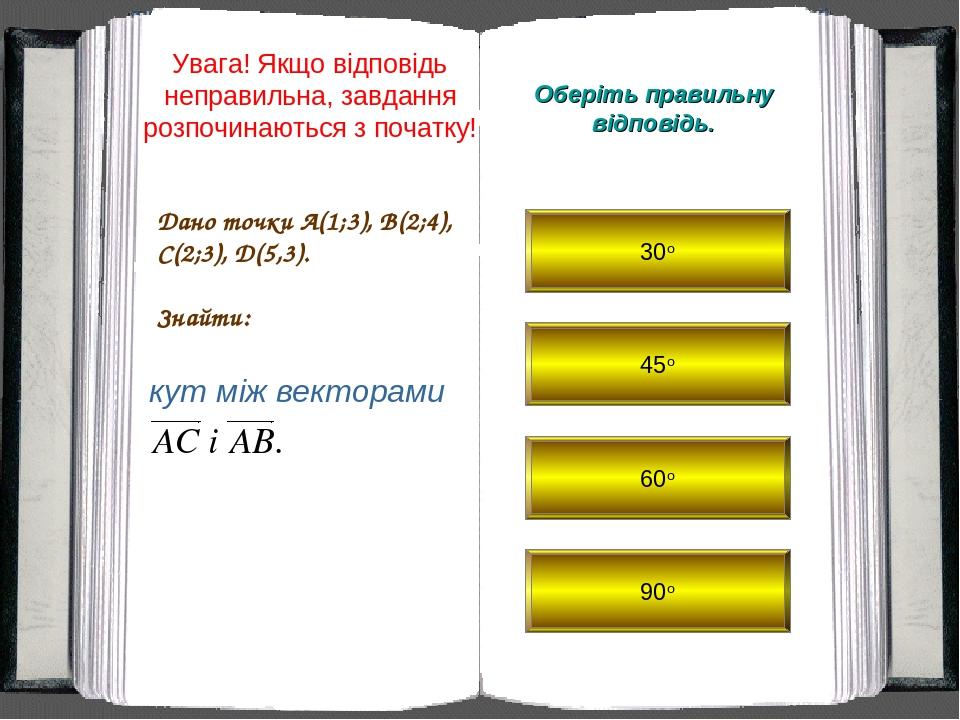 30о 45о 60о 90о Дано точки A(1;3), B(2;4), C(2;3), D(5,3). Знайти: Оберіть правильну відповідь. кут між векторами Увага! Якщо відповідь неправильна...