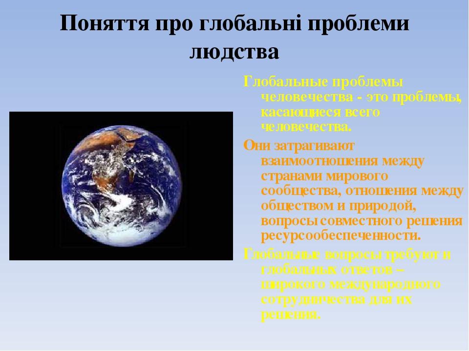 Поняття про глобальні проблеми людства Глобальные проблемы человечества - это проблемы, касающиеся всего человечества. Они затрагивают взаимоотноше...