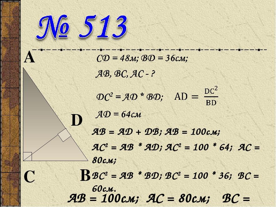 АВ = AD + DB; АВ = 100см; АС2 = AВ * АD; АС2 = 100 * 64; АС = 80см; ВС2 = AВ * ВD; ВС2 = 100 * 36; ВС = 60см. АВ = 100см; АС = 80см; ВС = 60см.