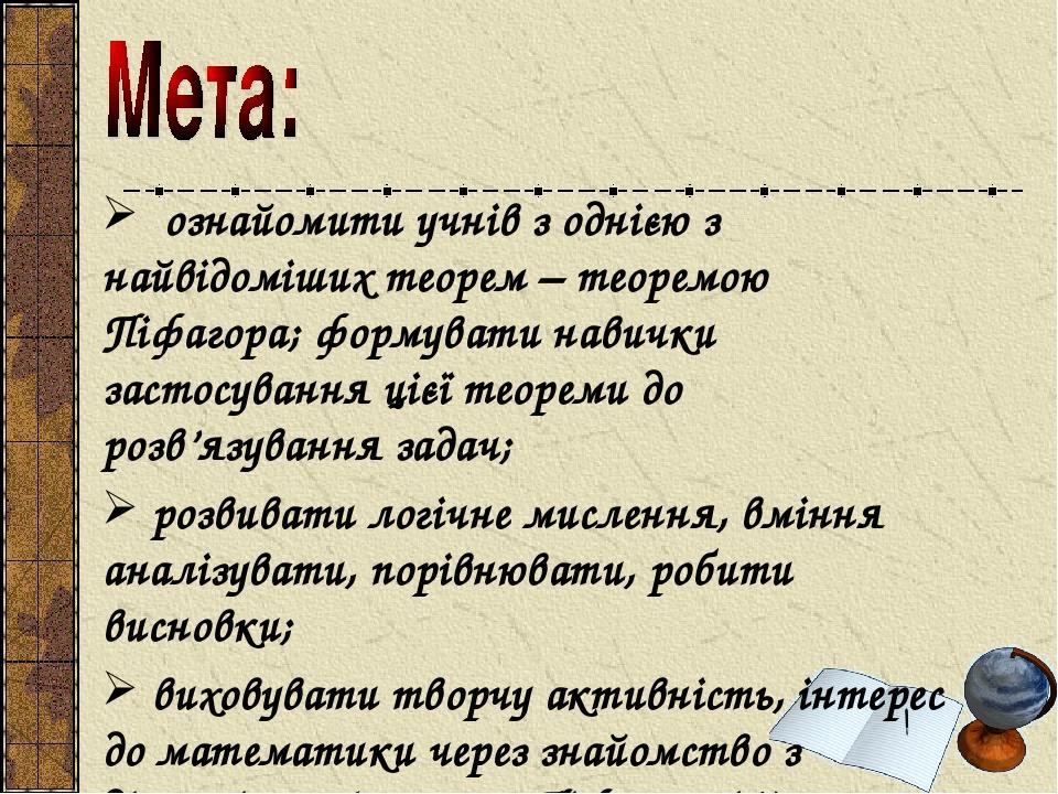 ознайомити учнів з однією з найвідоміших теорем – теоремою Піфагора; формувати навички застосування цієї теореми до розв'язування задач; розвивати ...
