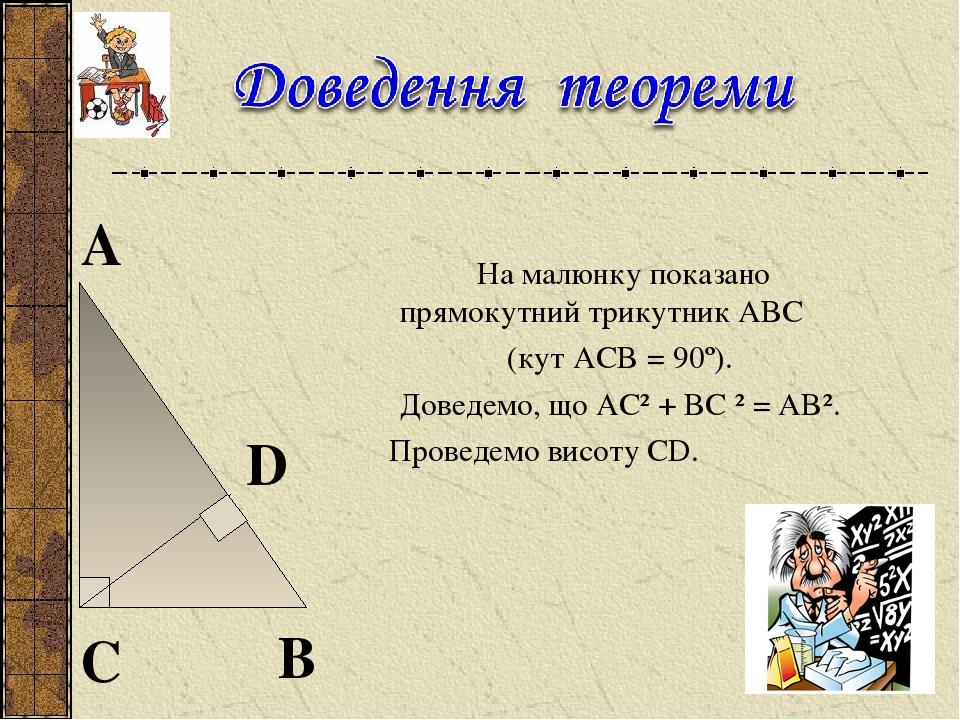 На малюнку показано прямокутний трикутник ABC (кут ACB = 90º). Доведемо, що AC²+BC²=AB². Проведемо висоту CD.