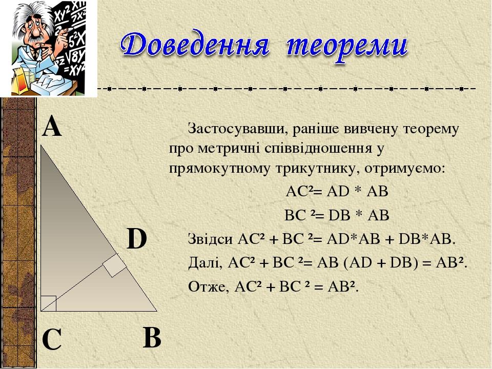 Застосувавши, раніше вивчену теорему про метричні співвідношення у прямокутному трикутнику, отримуємо: AC²= AD * AB BC²= DB * AB Звідси AC² + BC²...