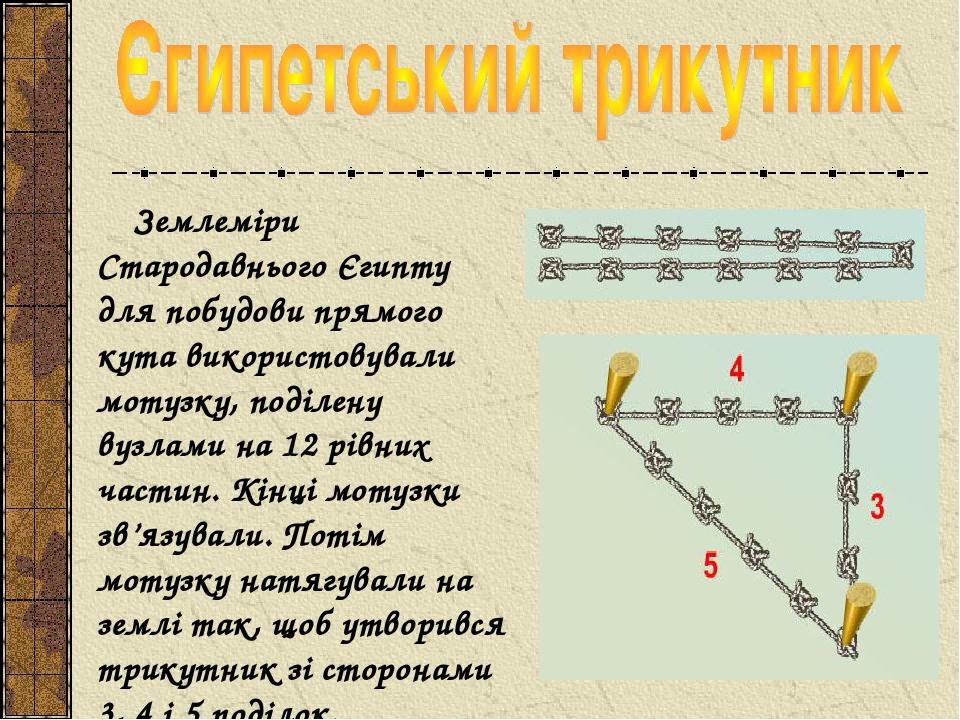Землеміри Стародавнього Єгипту для побудови прямого кута використовували мотузку, поділену вузлами на 12 рівних частин. Кінці мотузки зв'язували. П...
