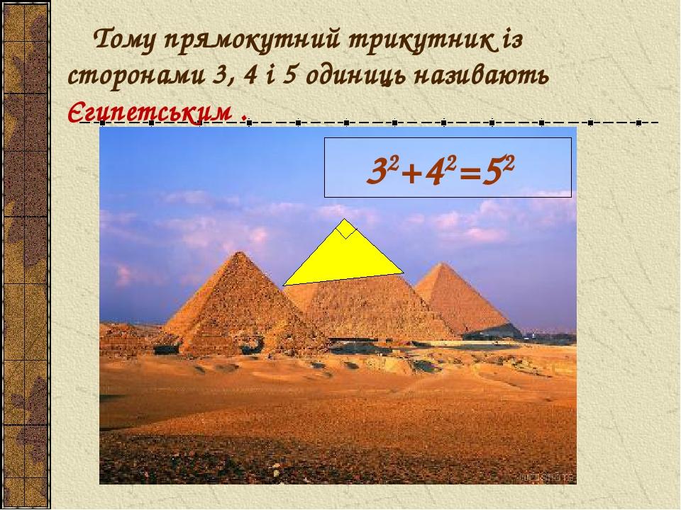 Тому прямокутний трикутник із сторонами 3, 4 і 5 одиниць називають Єгипетським . 32+42=52