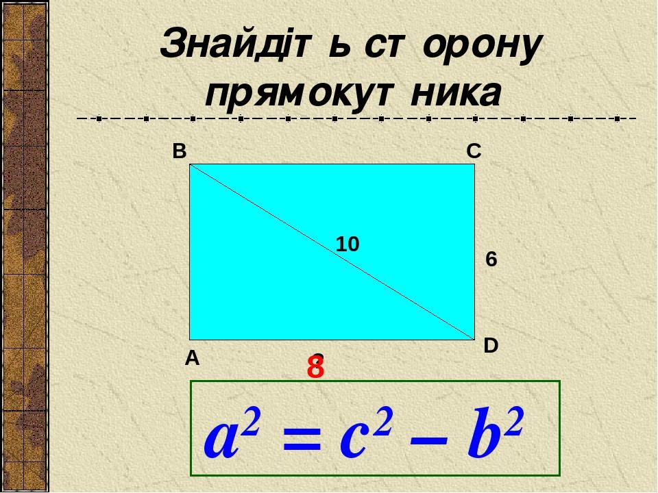 Знайдіть сторону прямокутника 10 6 ? A B C 8 D а2 = с2 – b2