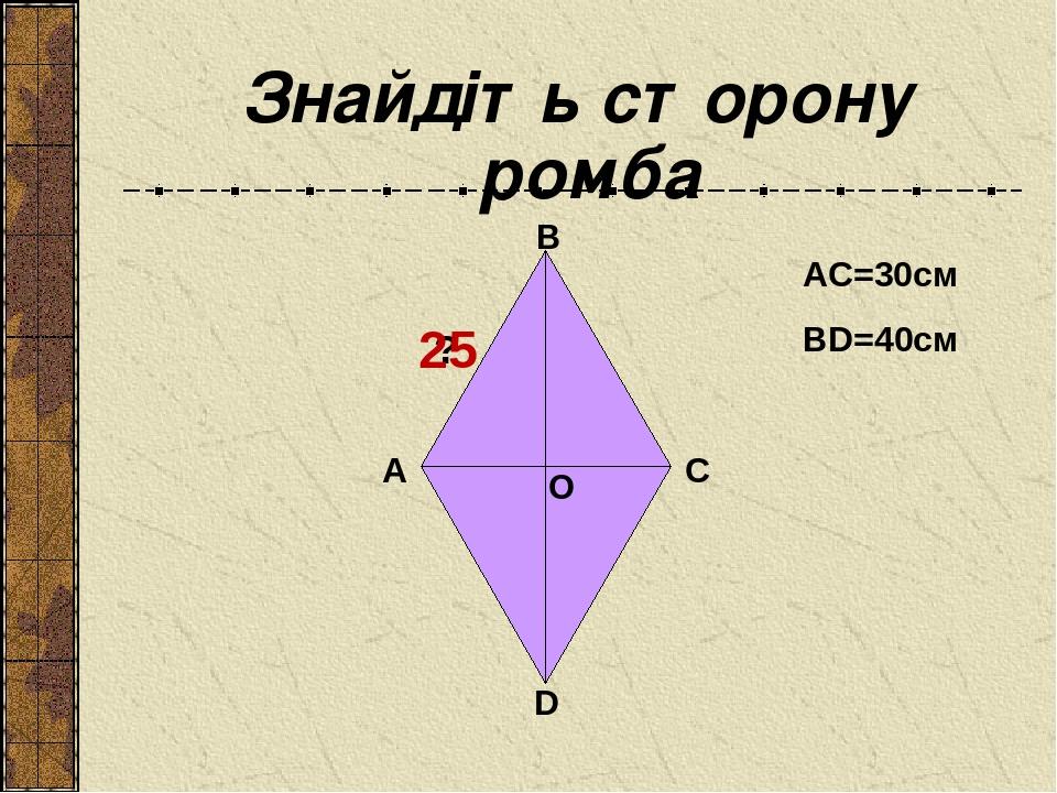 Знайдіть сторону ромба O B A C D ? AC=30см BD=40см 25