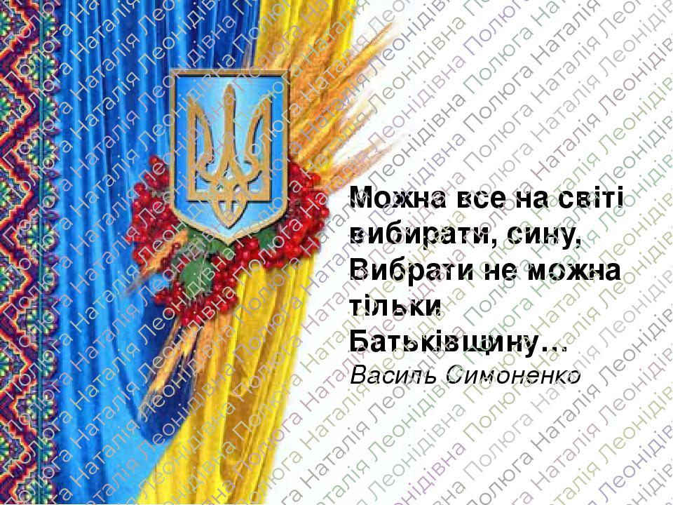 Можна все на світі вибирати, сину, Вибрати не можна тільки Батьківщину… Василь Симоненко