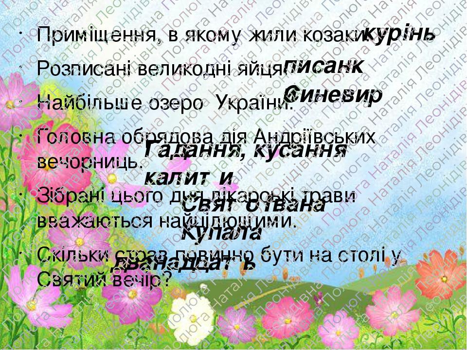 Приміщення, в якому жили козаки. Розписані великодні яйця. Найбільше озеро України. Головна обрядова дія Андріївських вечорниць. Зібрані цього дня ...