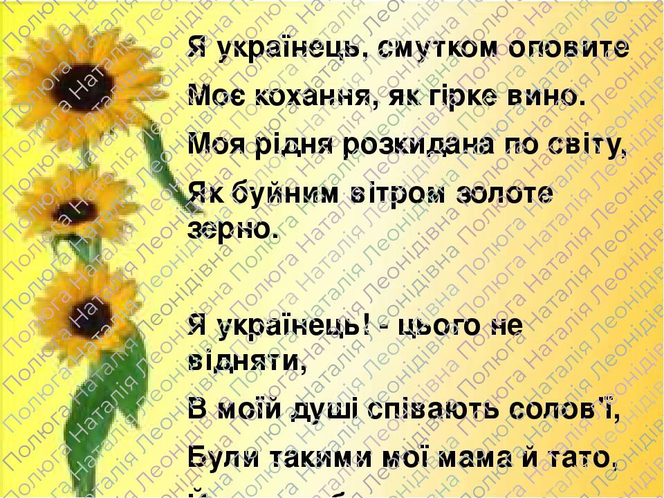 Я українець, смутком оповите Моє кохання, як гірке вино. Моя рідня розкидана по світу, Як буйним вітром золоте зерно. Я українець! - цього не відня...
