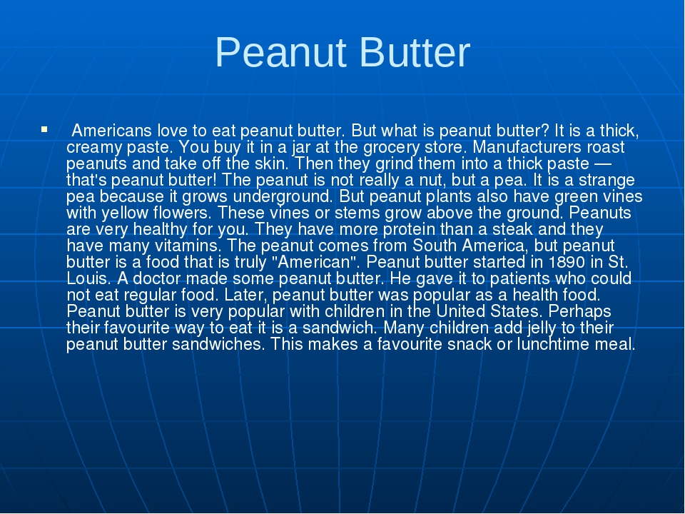 Peanut Butter Americans love to eat peanut butter. But what is peanut butter? It is a thick, creamy paste. You buy it in a jar at the grocery store...