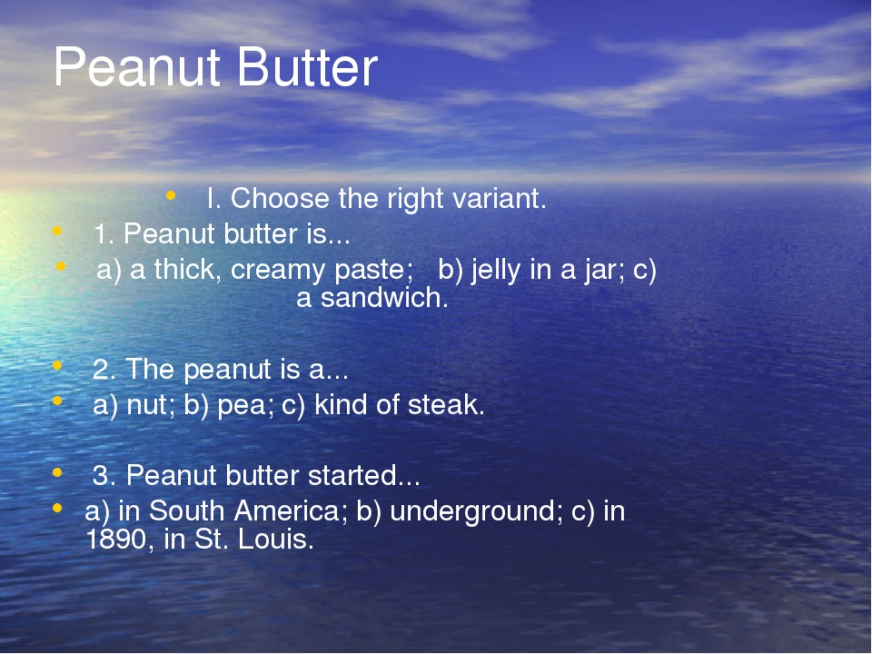 Peanut Butter I. Choose the right variant. 1. Peanut butter is... a) a thick, creamy paste;  b) jelly in a jar; c) a sandwich. 2. The peanut is a....