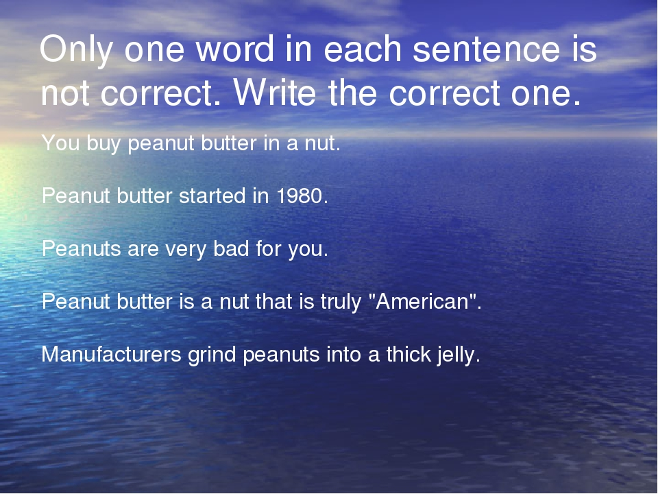 Only one word in each sentence is not correct. Write the correct one. You buy peanut butter in a nut. Peanut butter started in 1980. Peanuts are...