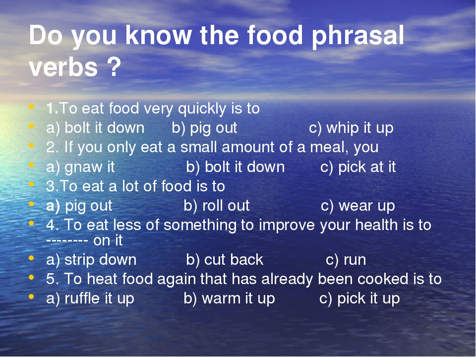 Do you know the food phrasal verbs ? 1.To eat food very quickly is to a) bolt it down b) pig out c) whip it up 2. If you only eat a small amount of...