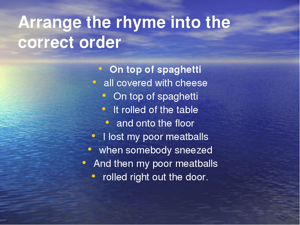 Arrange the rhyme into the correct order On top of spаghetti all covered with cheese On top of spaghetti It rolled of the table and onto the floor ...