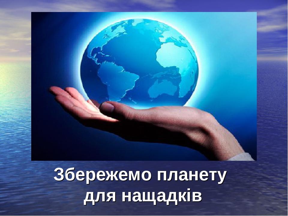 Збережемо планету для нащадків Збережемо планету для нащадків