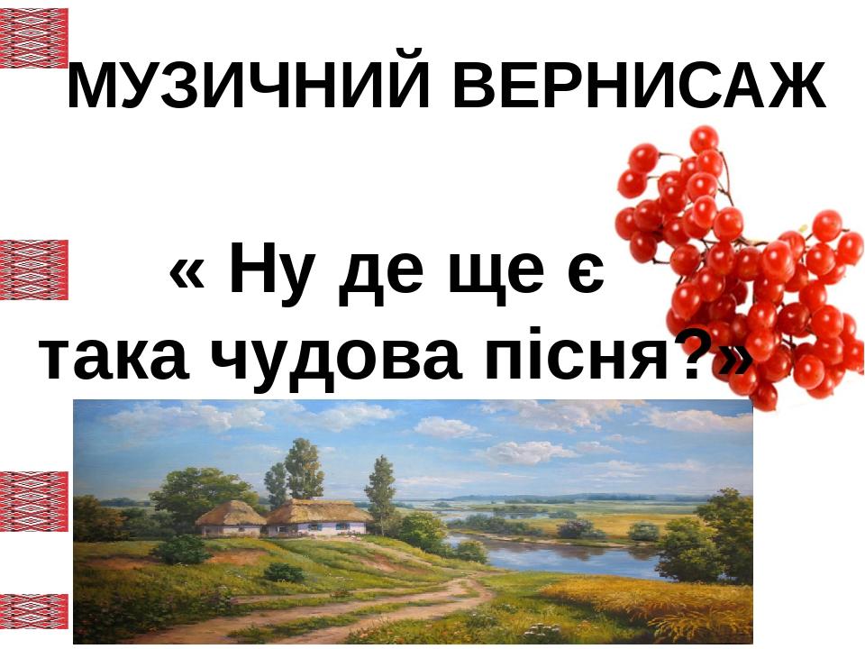 МУЗИЧНИЙ ВЕРНИСАЖ « Ну де ще є така чудова пісня?» Левитина Л.С. http://00149.ucoz.com/