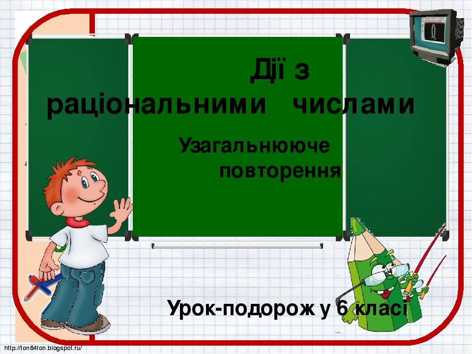 Дії з раціональними числами Узагальнююче повторення Урок-подорож у 6 класі http://ton64ton.blogspot.ru/ http://ton64ton.blogspot.ru/
