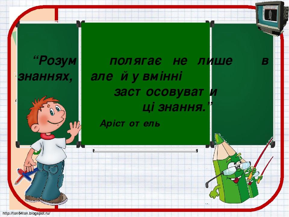 """""""Розум полягає не лише в знаннях, але й у вмінні застосовувати ці знання."""" Арістотель http://ton64ton.blogspot.ru/ http://ton64ton.blogspot.ru/"""