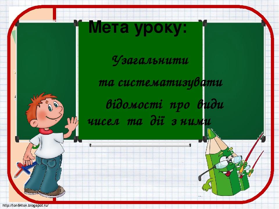 Мета уроку: Узагальнити та систематизувати відомості про види чисел та дії з ними http://ton64ton.blogspot.ru/ http://ton64ton.blogspot.ru/