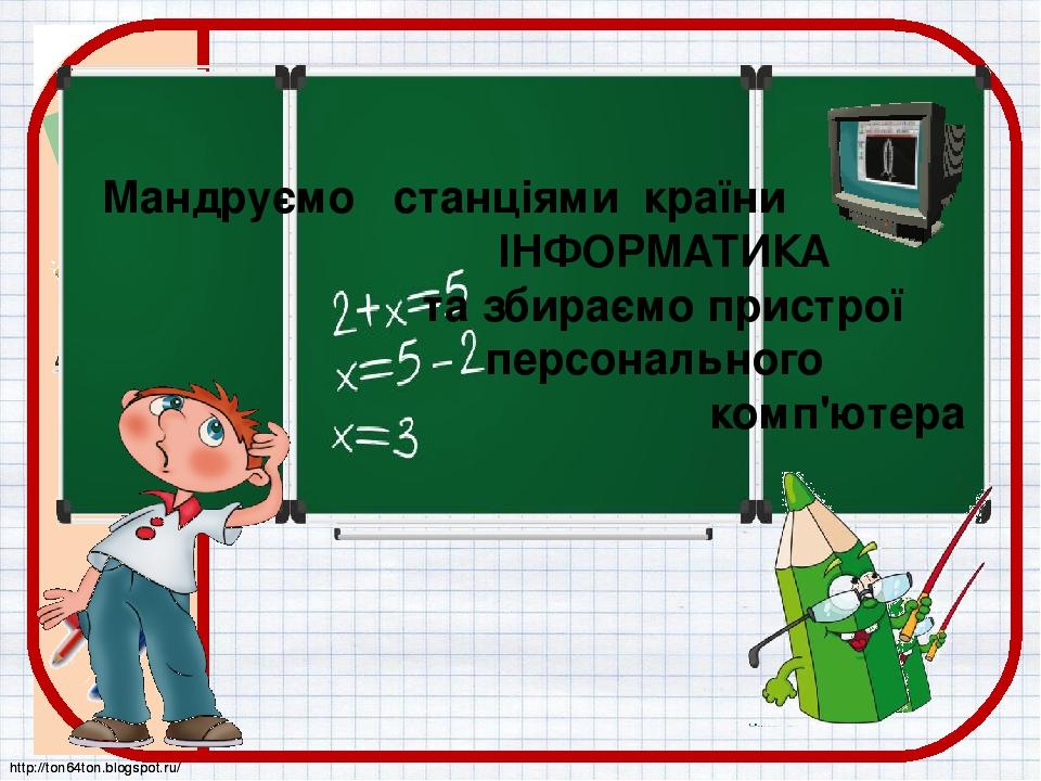 Мандруємо станціями країни ІНФОРМАТИКА та збираємо пристрої персонального комп'ютера http://ton64ton.blogspot.ru/ http://ton64ton.blogspot.ru/