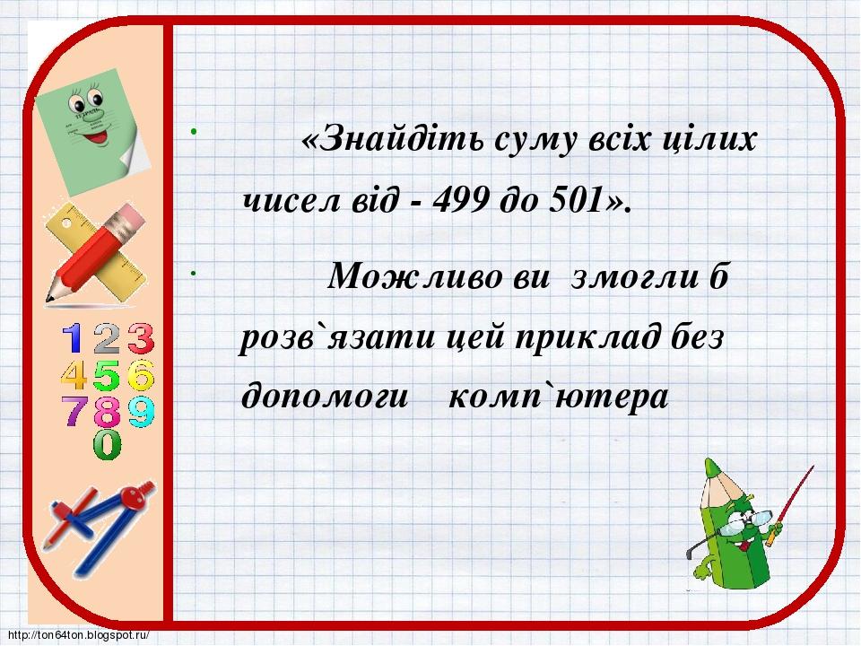 «Знайдіть суму всіх цілих чисел від - 499 до 501». Можливо ви змогли б розв`язати цей приклад без допомоги комп`ютера http://ton64ton.blogspot.ru/