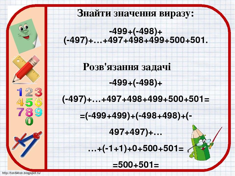 Знайти значення виразу: -499+(-498)+ (-497)+…+497+498+499+500+501. -499+(-498)+ (-497)+…+497+498+499+500+501= =(-499+499)+(-498+498)+(-497+497)+… …...