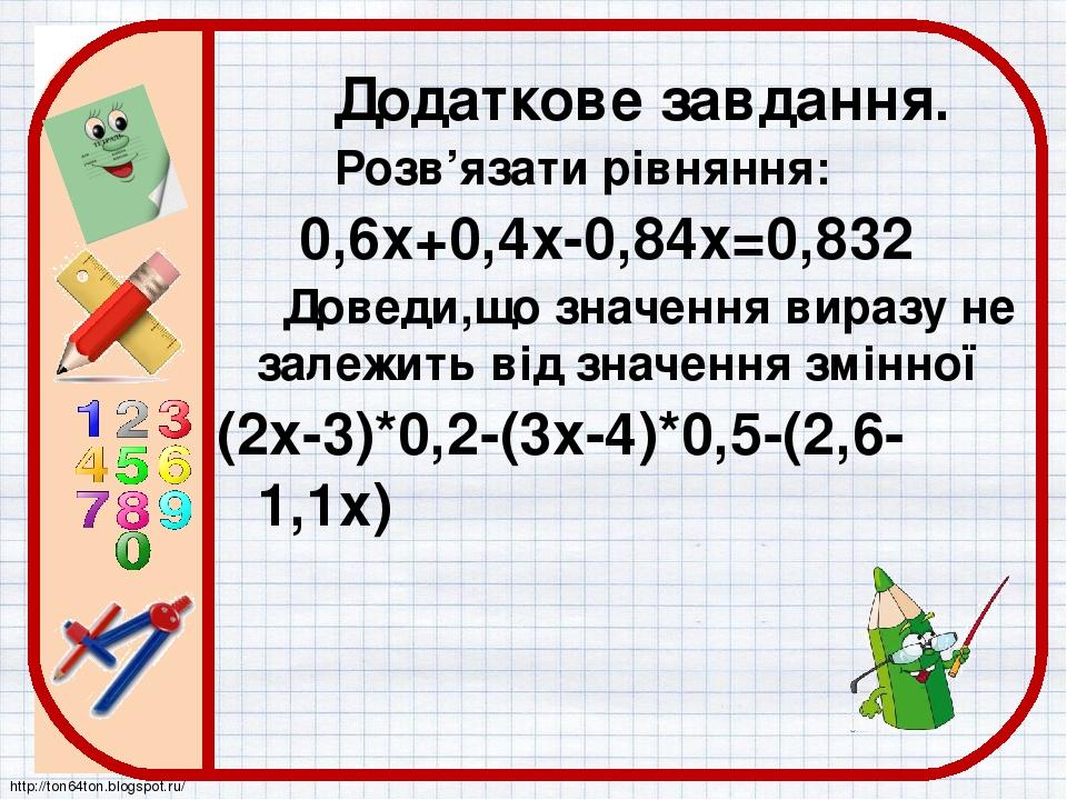 Додаткове завдання. Розв'язати рівняння: 0,6х+0,4х-0,84х=0,832 Доведи,що значення виразу не залежить від значення змінної (2х-3)*0,2-(3х-4)*0,5-(2,...