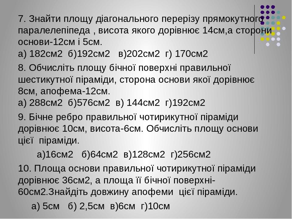 7. Знайти площу діагонального перерізу прямокутного паралелепіпеда , висота якого дорівнює 14см,а сторони основи-12см і 5см. а) 182см2 б)192см2 в)2...