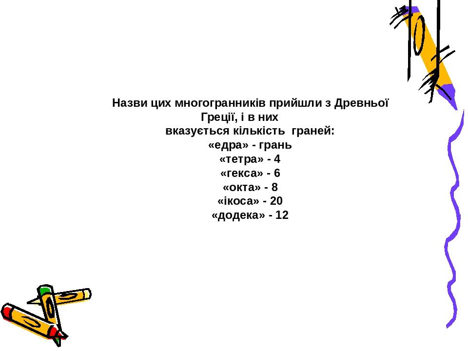 Назви цих многогранників прийшли з Древньої Греції, і в них вказується кількість граней: «едра» - грань «тетра» - 4 «гекса» - 6 «окта» - 8 «ікоса» ...