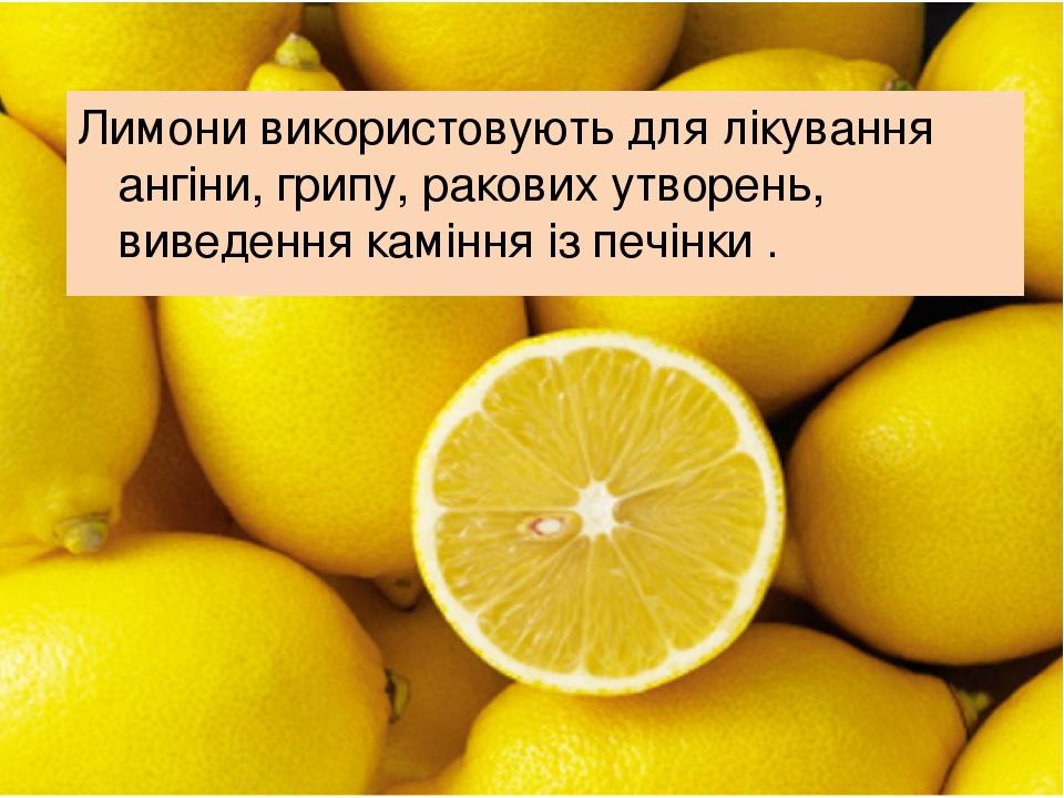 Лимони використовують для лікування ангіни, грипу, ракових утворень, виведення каміння із печінки .
