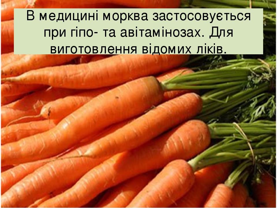 В медицині морква застосовується при гіпо- та авітамінозах. Для виготовлення відомих ліків.