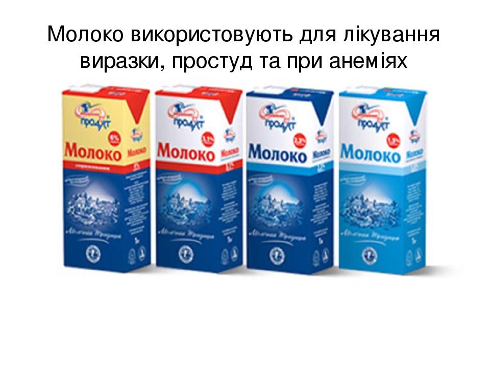 Молоко використовують для лікування виразки, простуд та при анеміях